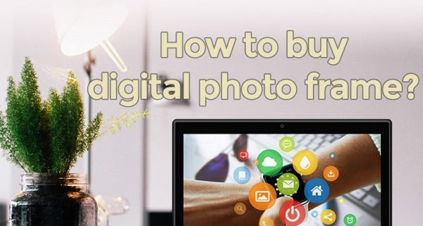 How to buy a digital photo frame? 5 things that need attention.